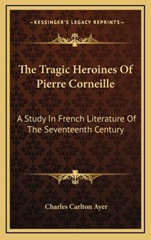 Hardcover The Tragic Heroines of Pierre Corneille : A Study in French Literature of the Seventeenth Century Book