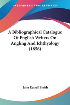 Paperback A Bibliographical Catalogue of English Writers on Angling and Ichthyology Book
