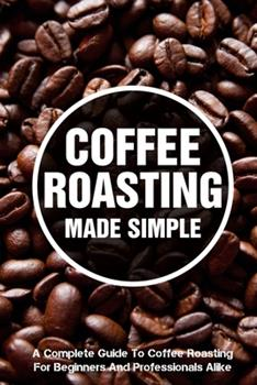 Paperback Coffee Roasting Made Simple A Complete Guide To Coffee Roasting For Beginners And Professionals Alike: Air-Popper-Style Roasters Book