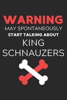 Paperback Warning May Spontaneously Start Talking about King Schnauzers : Lined Journal, 120 Pages, 6 X 9, Funny King Schnauzer Notebook Gift Idea, Black Matte Finish (Warning May Spontaneously Start Talking about King Schnauzers Journal) Book