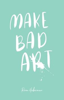 Paperback Make Bad Art : 39 Prompts to Free Your Creativity Book