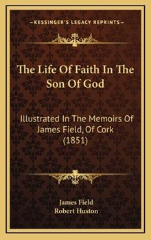 Hardcover The Life of Faith in the Son of God : Illustrated in the Memoirs of James Field, of Cork (1851) Book