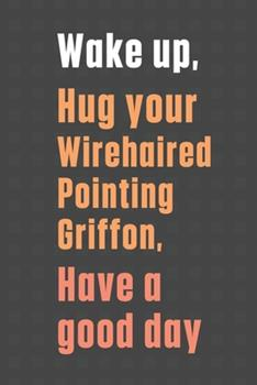 Paperback Wake up, Hug your Wirehaired Pointing Griffon, Have a good day: For Wirehaired Pointing Griffon Dog Fans Book