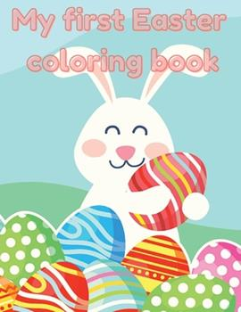 Paperback My first Easter Coloring Book: A fun Easter coloring book for kids, cute drawings, Happy Easter day coloring, Colorful eggs, sweet bunnies, simple dr Book
