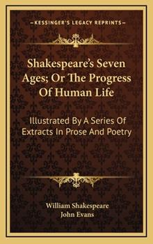 Hardcover Shakespeare's Seven Ages; or the Progress of Human Life : Illustrated by A Series of Extracts in Prose and Poetry Book