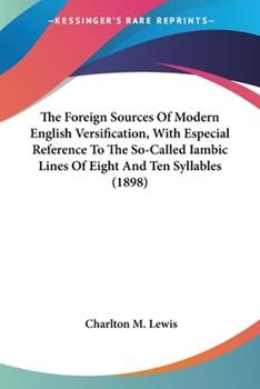 Paperback The Foreign Sources Of Modern English Versification, With Especial Reference To The So-Called Iambic Lines Of Eight And Ten Syllables (1898) Book
