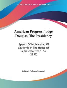 Paperback American Progress, Judge Douglas, The Presidency: Speech Of Mr. Marshall Of California In The House Of Representatives, 1852 (1852) Book