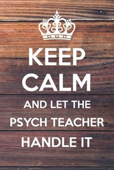 Paperback Keep Calm and Let the Psych Teacher Handle It : 6x9 Dot Bullet Notebook/Journal Funny Gift Idea Book