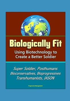 Paperback Biologically Fit: Using Biotechnology to Create a Better Soldier - Super Soldier, Posthumans, Bioconservatives, Bioprogressives, Transhumanists, JASON Book