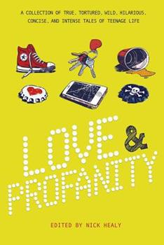 Love & Profanity: A Collection of True, Tortured, Wild, Hilarious, Concise, and Intense Tales of Teenage Life 1630790125 Book Cover