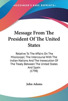 Paperback Message from the President of the United States : Relative to the Affairs on the Mississippi; the Intercourse with the Indian Nations and the Inexecuti Book