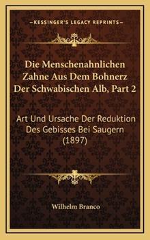 Hardcover Die Menschenahnlichen Zahne Aus Dem Bohnerz Der Schwabischen Alb, Part 2: Art Und Ursache Der Reduktion Des Gebisses Bei Saugern (1897) Book