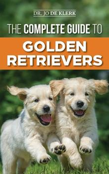 Hardcover The Complete Guide to Golden Retrievers: Finding, Raising, Training, and Loving Your Golden Retriever Puppy Book