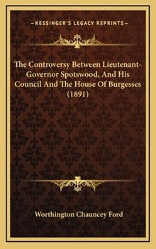 Hardcover The Controversy Between Lieutenant-Governor Spotswood, and His Council and the House of Burgesses Book