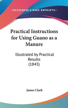 Hardcover Practical Instructions for Using Guano as a Manure: Illustrated by Practical Results (1845) Book