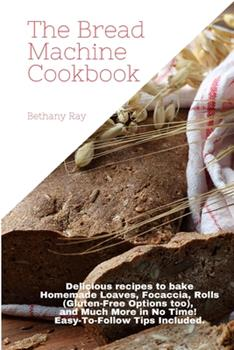 Paperback The Bread Machine Cookbook: Delicious recipes to bake Homemade Loaves, Focaccia, Rolls (Gluten-Free Options too), and Much More in No Time! Easy-T Book