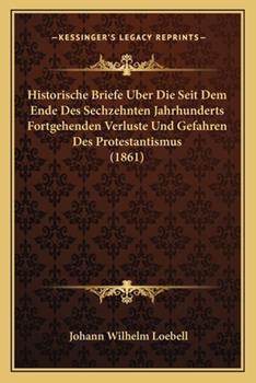 Paperback Historische Briefe Uber Die Seit Dem Ende des Sechzehnten Jahrhunderts Fortgehenden Verluste und Gefahren des Protestantismus Book