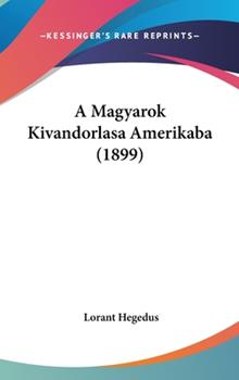 Hardcover A Magyarok Kivandorlasa Amerikaba Book
