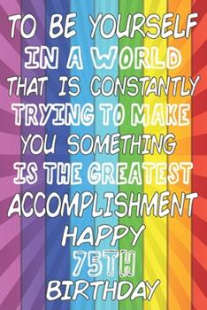 Paperback To Be Yourself in a World That Is Constantly Trying to Make You Something Your Else Is the Greatest Accomplishment Happy 75th Birthday : LGBTQ Community Gay Pride 75th Birthday Gift /Lined Journal / Notebook / Diary / Unique Greeting Card Alternative Book