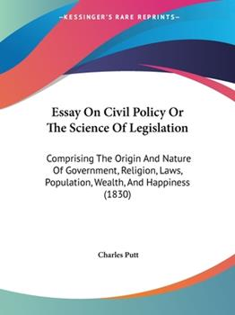 Paperback Essay On Civil Policy Or The Science Of Legislation: Comprising The Origin And Nature Of Government, Religion, Laws, Population, Wealth, And Happiness Book
