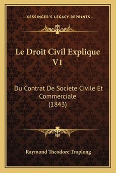 Paperback Le Droit Civil Explique V1 : Du Contrat de Societe Civile et Commerciale (1843) Book