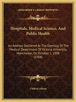 Hardcover Hospitals, Medical Science, and Public Health : An Address Delivered at the Opening of the Medical Department of Victoria University, Manchester, on Oc Book