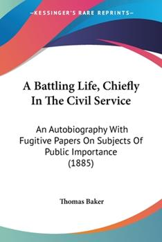 Paperback A Battling Life, Chiefly In The Civil Service: An Autobiography With Fugitive Papers On Subjects Of Public Importance (1885) Book