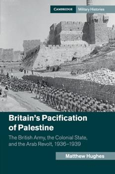 Britain's Pacification of Palestine: The British Army, the Colonial State, and the Arab Revolt, 1936-1939 - Book  of the Cambridge Military Histories
