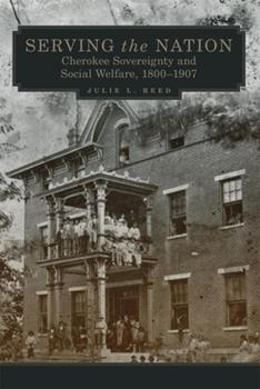 Serving the Nation: Cherokee Sovereignty and Social Welfare, 1800–1907 (Volume 14) (New Directions in Native American Studies Series) - Book #14 of the New Directions in Native American Studies