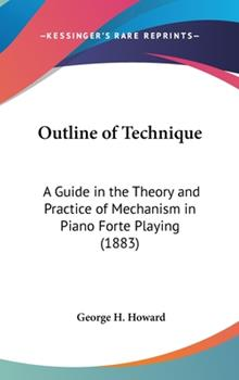 Hardcover Outline of Technique: A Guide in the Theory and Practice of Mechanism in Piano Forte Playing (1883) Book