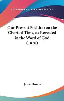 Hardcover Our Present Position on the Chart of Time, as Revealed in the Word of God (1870) Book