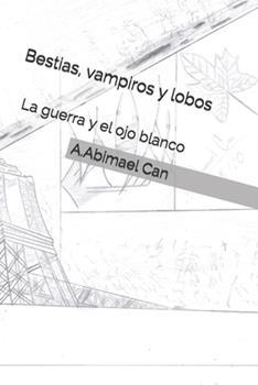 Paperback Bestias, Vampiros y lobos: La guerra y el ojo blanco [Spanish] Book