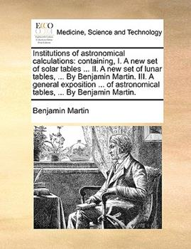 Paperback Institutions of Astronomical Calculations: Containing, I. a New Set of Solar Tables ... II. a New Set of Lunar Tables, ... by Benjamin Martin. III. a Book
