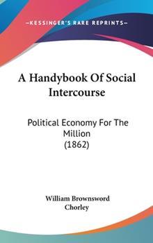 Hardcover A Handybook of Social Intercourse : Political Economy for the Million (1862) Book