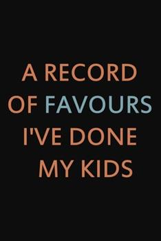 Paperback A Record of Favours I've Done My Kids : 6x9 Lined Journal to Write in, Gift for Dad for Mom or Mum, Funny Father's Day Gifts Book