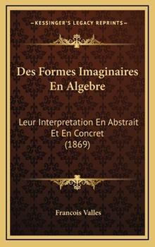 Hardcover Des Formes Imaginaires en Algebre : Leur Interpretation en Abstrait et en Concret (1869) Book