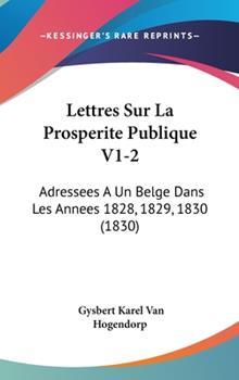 Hardcover Lettres Sur la Prosperite Publique V1-2 : Adressees A un Belge Dans les Annees 1828, 1829, 1830 (1830) Book