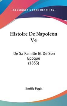 Hardcover Histoire de Napoleon V4 : De Sa Famille et de Son Epoque (1853) Book