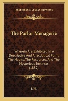 Paperback The Parlor Menagerie : Wherein Are Exhibited in A Descriptive and Anecdotical Form, the Habits, the Resources, and the Mysterious Instincts (1882) Book