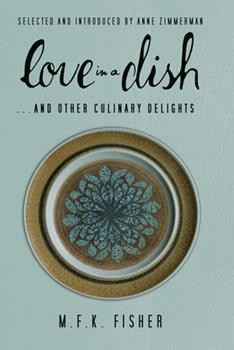 Love in a Dish . . . and Other Culinary Delights by M.F.K. Fisher - Book #19 of the Penguin Great Food