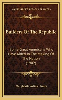 Hardcover Builders of the Republic : Some Great Americans Who Have Aided in the Making of the Nation (1902) Book