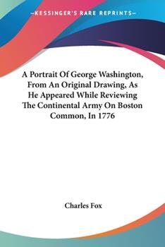 Paperback A Portrait of George Washington, from an Original Drawing, As He Appeared While Reviewing the Continental Army on Boston Common, In 1776 Book