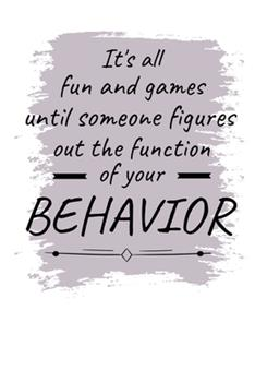 Paperback It's All Fun and Games until Someone Figures Out the Function of Your Behavior : Daily Planner: Gift for Behavior Analysis BCBA Specialist, BCBA-D BCaBA Book