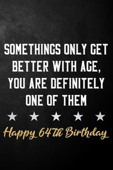 Paperback Somethings Only Get Better with Age You Are Definitely One of Them Happy 64th Birthday : 64th Birthday Journal / Notebook / Diary / Appreciation Gift / Unique 64 Year Old Birthday Card Alternative ( 6 X 9 - 120 Blank Lined Pages ) Book