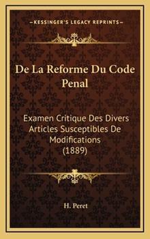 Hardcover De la Reforme du Code Penal : Examen Critique des Divers Articles Susceptibles de Modifications (1889) Book