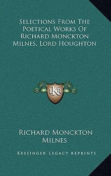 Hardcover Selections from the Poetical Works of Richard Monckton Milnes, Lord Houghton Book