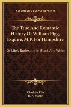 Hardcover The True And Romantic History Of William Pigg, Esquire, M.P. For Hampshire: Or Life's Burlesque In Black And White Book