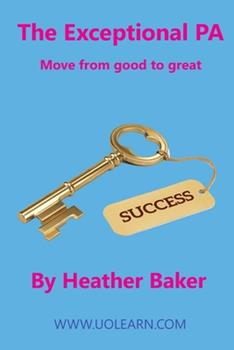 Paperback The Exceptional PA - Move from Good to Great: For personal assistants, executive assistants and office professionals to help develop excellent emotion Book