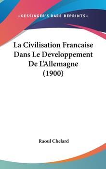 Hardcover La Civilisation Francaise Dans le Developpement de L'Allemagne Book