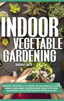 Hardcover Indoor Vegetable Gardening: Improve your Skills to Grow Up Vegetables at Home. Urban Gardening for Beginners Using Kitchens, and Backyards. Book